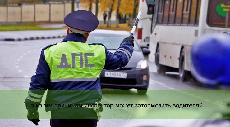 По каким причинам инспектор может затормозить водителя?